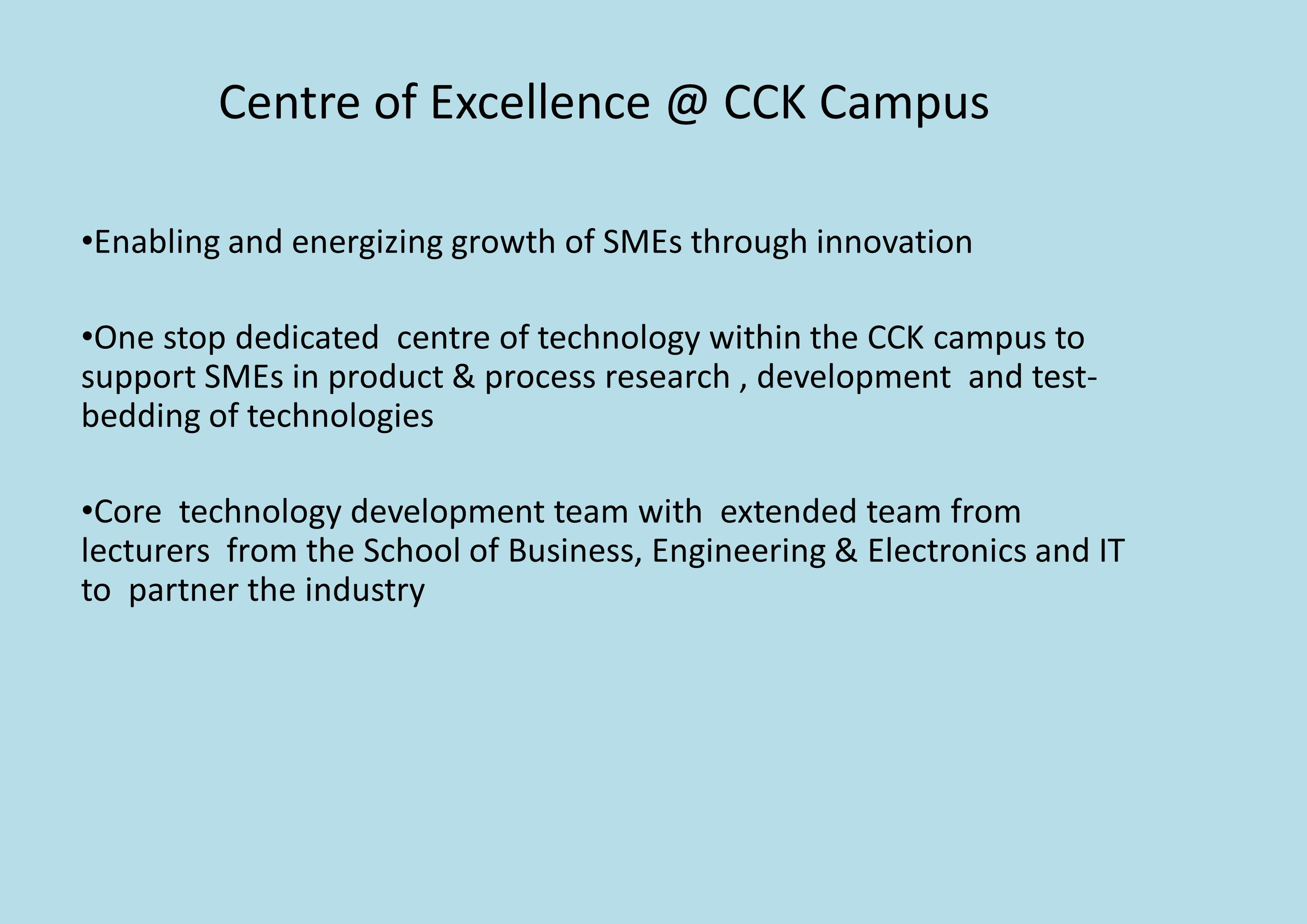 Centre of Excellence @ CCK Campus Enabling and energizing growth of SMEs through innovation One stop dedicated centre of technology within the CCK campus to support SMEs in product & process research, development and test- bedding of technologies Core technology development team with extended team from lecturers from the School of Business, Engineering & Electronics and IT to partner the industry