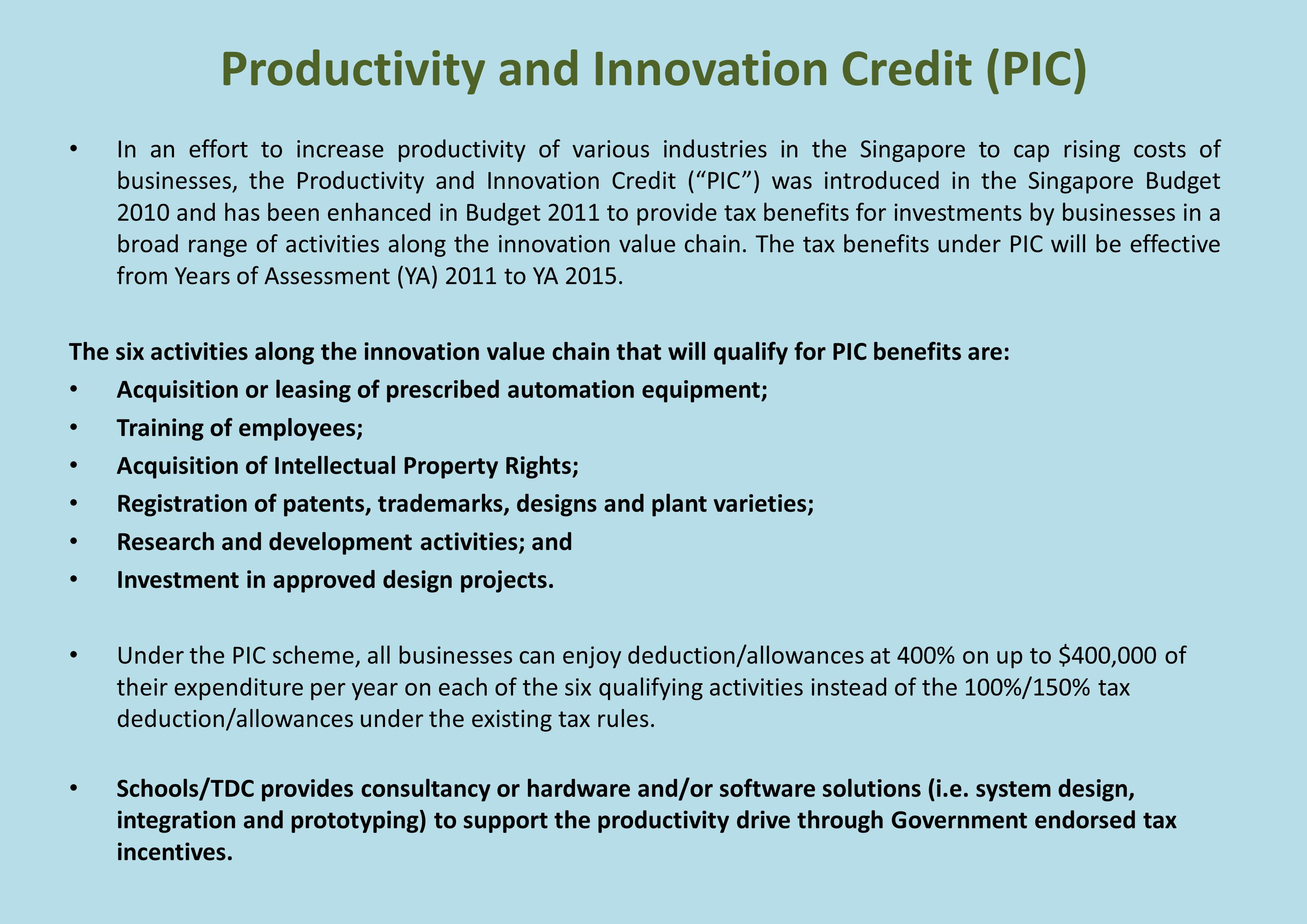 Productivity and Innovation Credit (PIC) In an effort to increase productivity of various industries in the Singapore to cap rising costs of businesses, the Productivity and Innovation Credit ( PIC ) was introduced in the Singapore Budget 2010 and has been enhanced in Budget 2011 to provide tax benefits for investments by businesses in a broad range of activities along the innovation value chain.