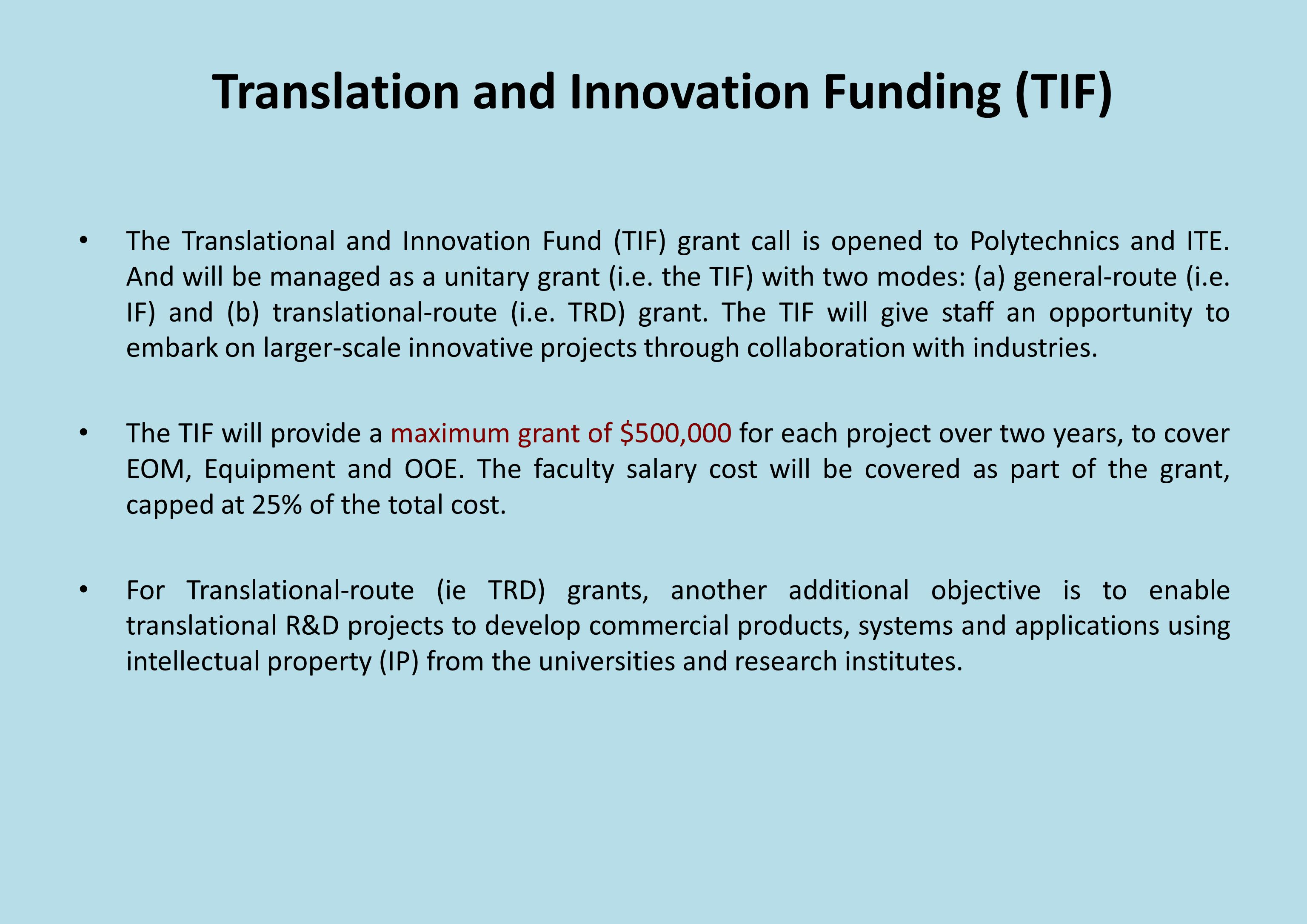 Translation and Innovation Funding (TIF) The Translational and Innovation Fund (TIF) grant call is opened to Polytechnics and ITE.