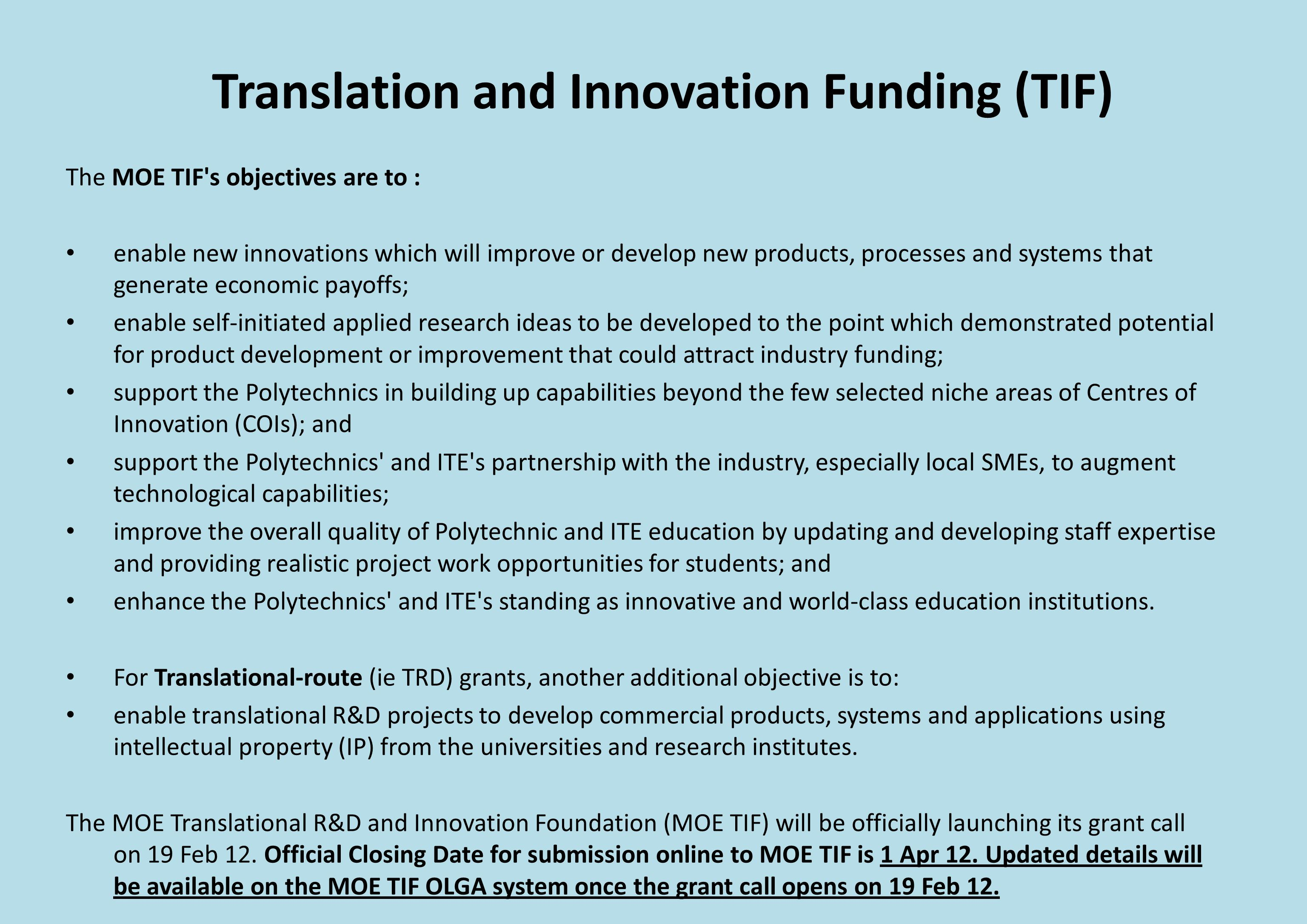Translation and Innovation Funding (TIF) The MOE TIF s objectives are to : enable new innovations which will improve or develop new products, processes and systems that generate economic payoffs; enable self-initiated applied research ideas to be developed to the point which demonstrated potential for product development or improvement that could attract industry funding; support the Polytechnics in building up capabilities beyond the few selected niche areas of Centres of Innovation (COIs); and support the Polytechnics and ITE s partnership with the industry, especially local SMEs, to augment technological capabilities; improve the overall quality of Polytechnic and ITE education by updating and developing staff expertise and providing realistic project work opportunities for students; and enhance the Polytechnics and ITE s standing as innovative and world-class education institutions.