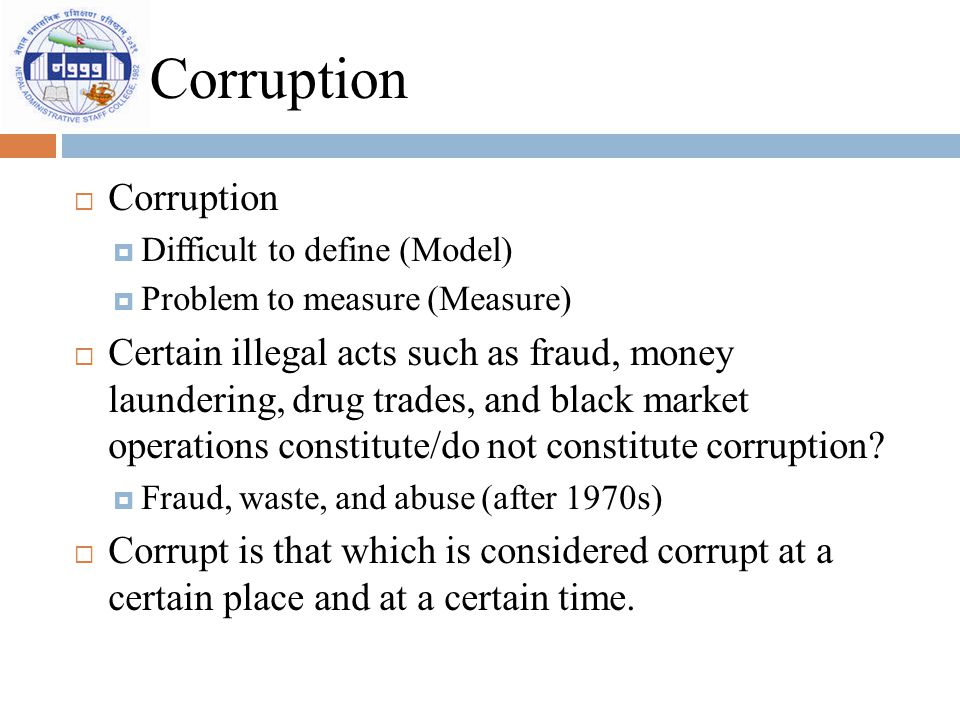 Corruption  Corruption  Difficult to define (Model)  Problem to measure (Measure)  Certain illegal acts such as fraud, money laundering, drug trad