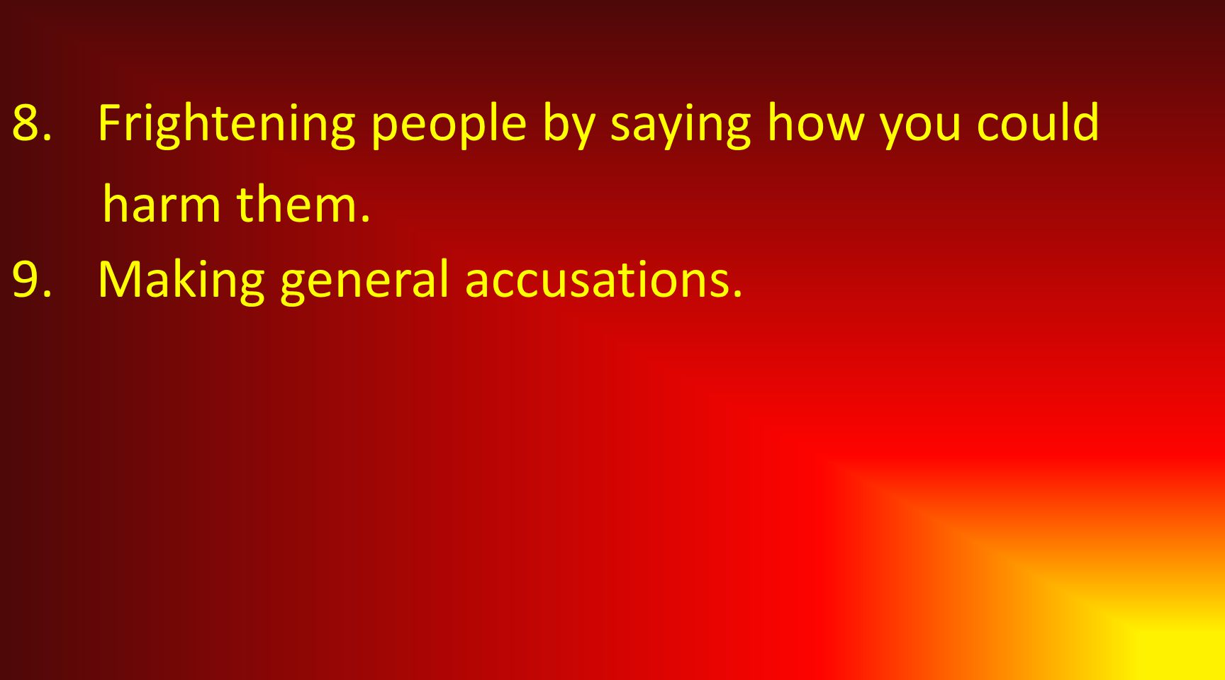 8.Frightening people by saying how you could harm them. 9.Making general accusations.