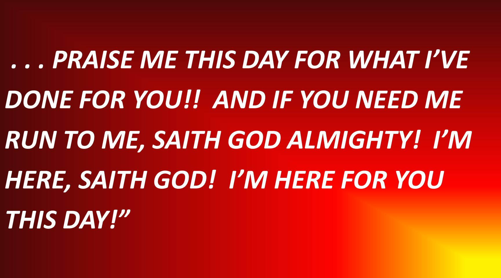 ... PRAISE ME THIS DAY FOR WHAT I'VE DONE FOR YOU!.