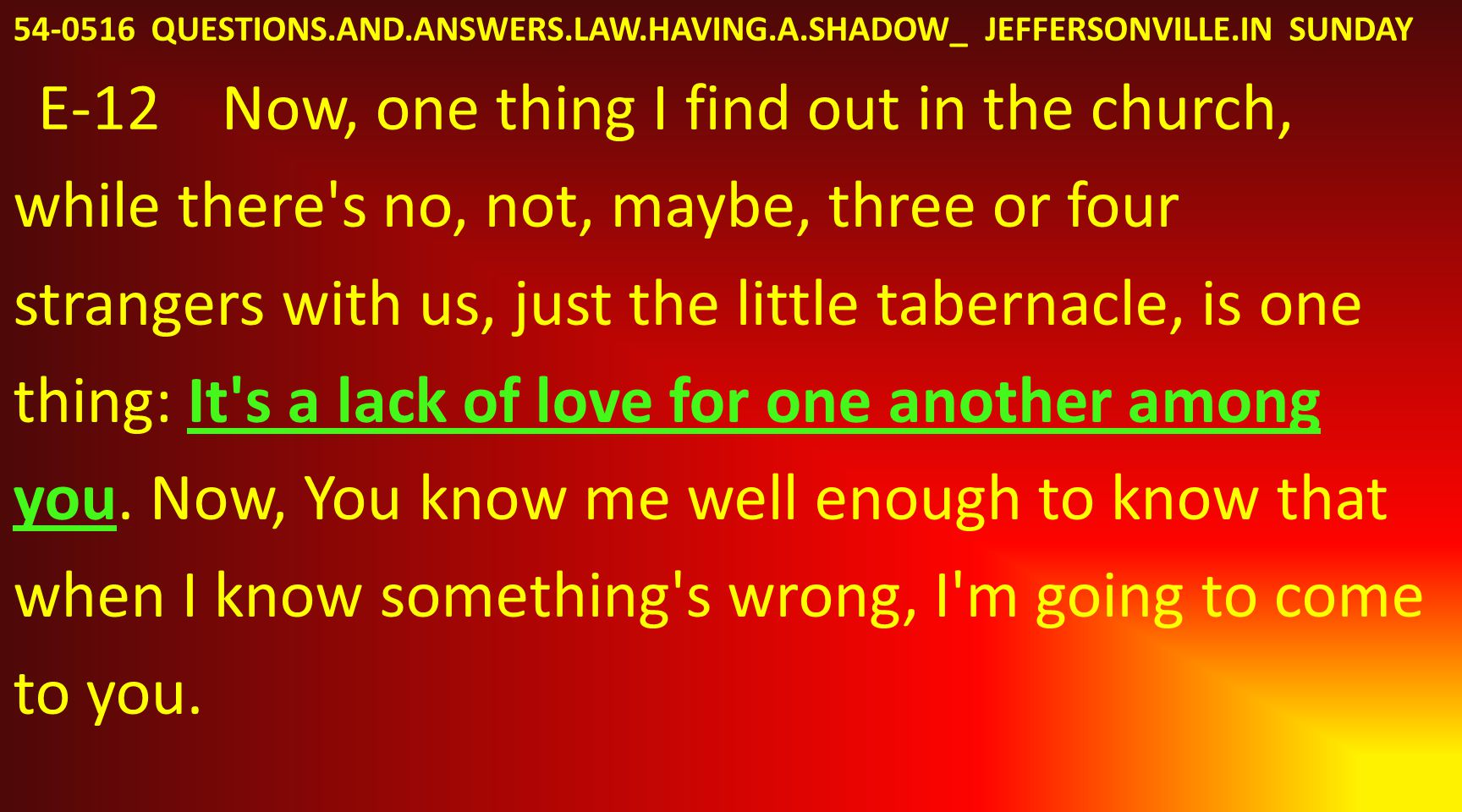 54-0516 QUESTIONS.AND.ANSWERS.LAW.HAVING.A.SHADOW_ JEFFERSONVILLE.IN SUNDAY E-12 Now, one thing I find out in the church, while there s no, not, maybe, three or four strangers with us, just the little tabernacle, is one thing: It s a lack of love for one another among you.