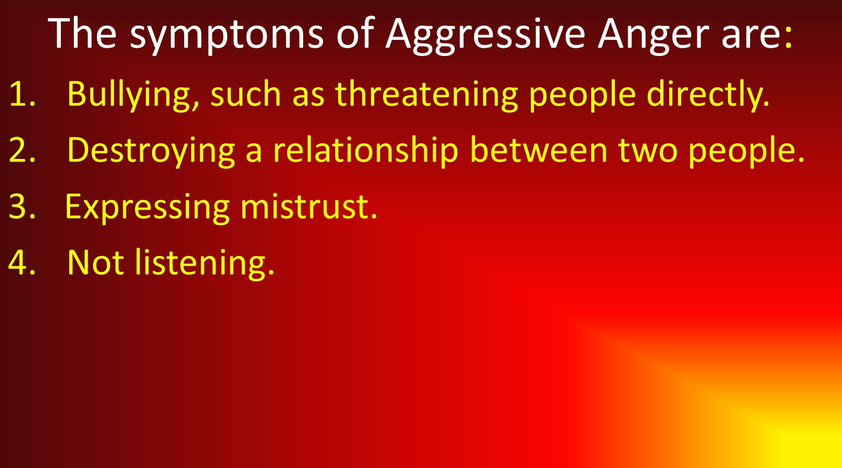The symptoms of Aggressive Anger are: 1.Bullying, such as threatening people directly.