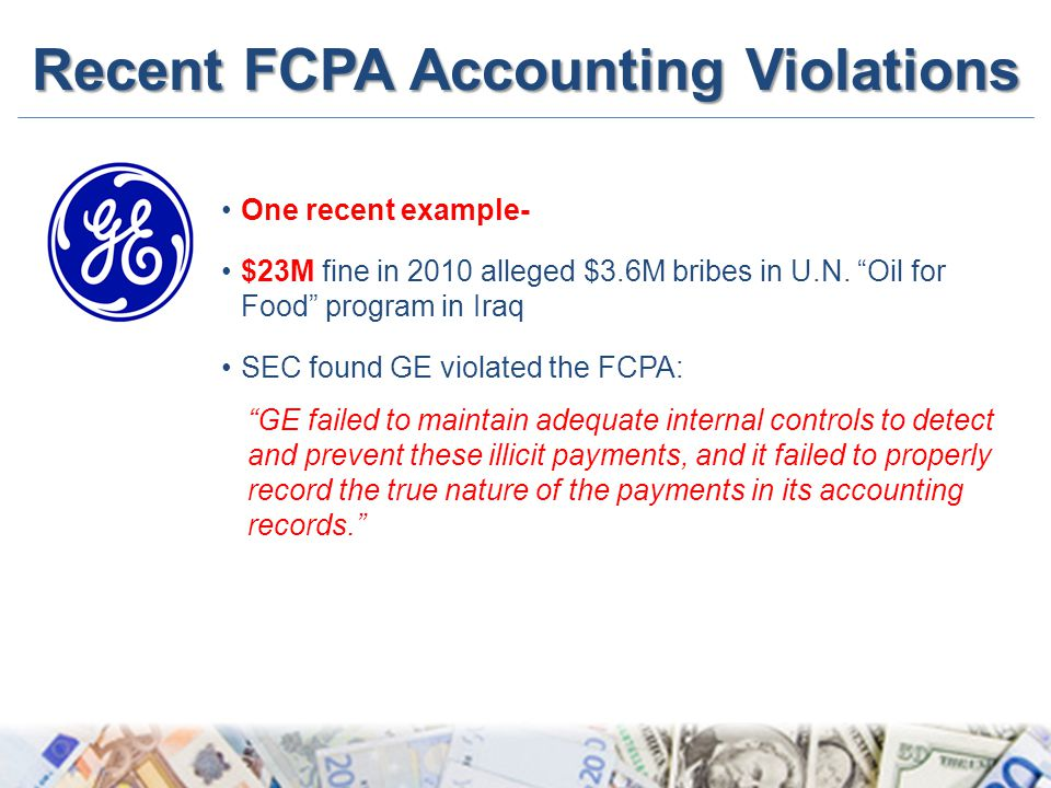 "Recent FCPA Accounting Violations One recent example- $23M fine in 2010 alleged $3.6M bribes in U.N. ""Oil for Food"" program in Iraq SEC found GE viola"
