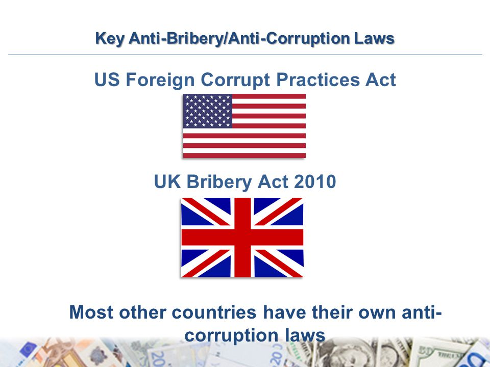 Key Anti-Bribery/Anti-Corruption Laws US Foreign Corrupt Practices Act UK Bribery Act 2010 Most other countries have their own anti- corruption laws