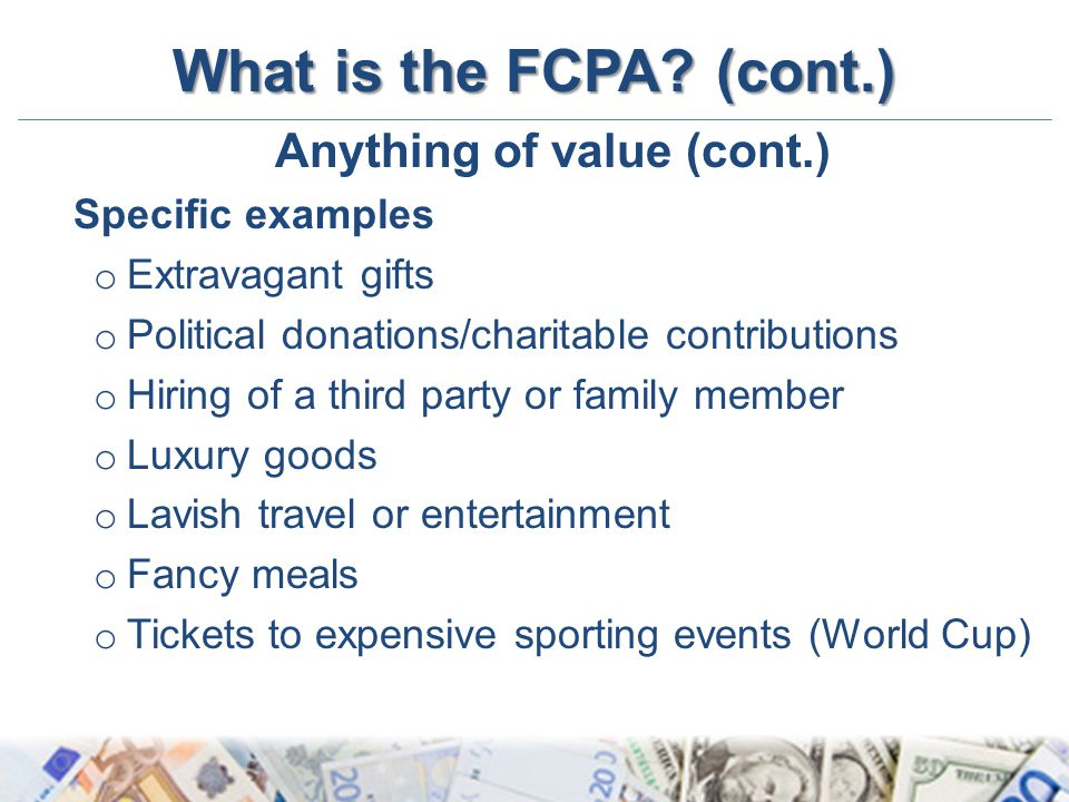 What is the FCPA? (cont.) Anything of value (cont.) Specific examples o Extravagant gifts o Political donations/charitable contributions o Hiring of a