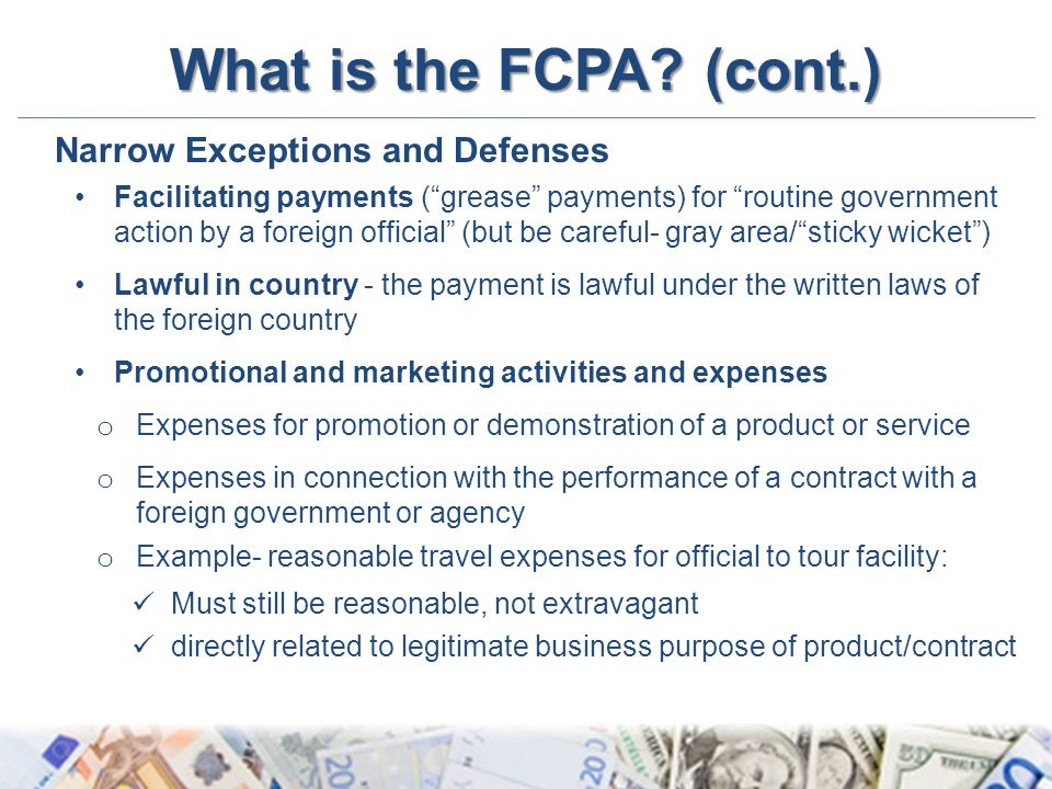 "What is the FCPA? (cont.) Narrow Exceptions and Defenses Facilitating payments (""grease"" payments) for ""routine government action by a foreign officia"