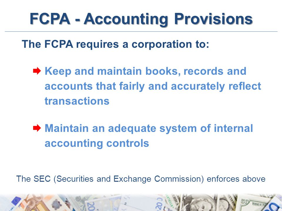 FCPA - Accounting Provisions The FCPA requires a corporation to:  Keep and maintain books, records and accounts that fairly and accurately reflect tr