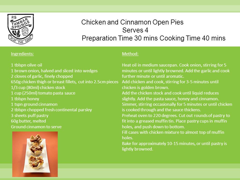 Chicken and Cinnamon Open Pies Serves 4 Preparation Time 30 mins Cooking Time 40 mins Ingredients: 1 tblspn olive oil 1 brown onion, halved and sliced into wedges 2 cloves of garlic, finely chopped 650g chicken thigh or breast fillets, cut into 2.5cm pieces 1/3 cup (80ml) chicken stock 1 cup (250ml) tomato pasta sauce 1 tblspn honey 1 tspn ground cinnamon 2 tblspn chopped fresh continental parsley 3 sheets puff pastry 60g butter, melted Ground cinnamon to serve Method: Heat oil in medium saucepan.