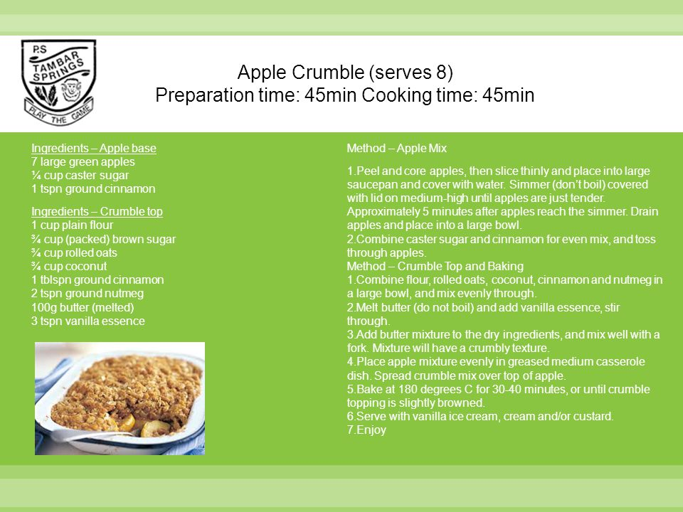 Apple Crumble (serves 8) Preparation time: 45min Cooking time: 45min Ingredients – Apple base 7 large green apples ¼ cup caster sugar 1 tspn ground ci