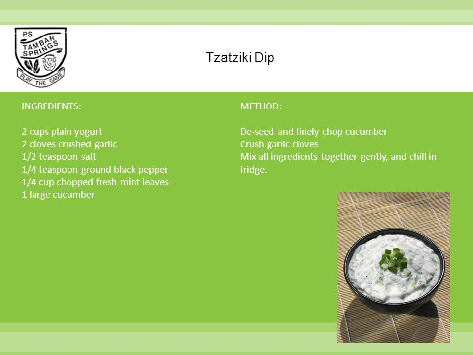 Tzatziki Dip INGREDIENTS: 2 cups plain yogurt 2 cloves crushed garlic 1/2 teaspoon salt 1/4 teaspoon ground black pepper 1/4 cup chopped fresh mint leaves 1 large cucumber METHOD: De-seed and finely chop cucumber Crush garlic cloves Mix all ingredients together gently, and chill in fridge.