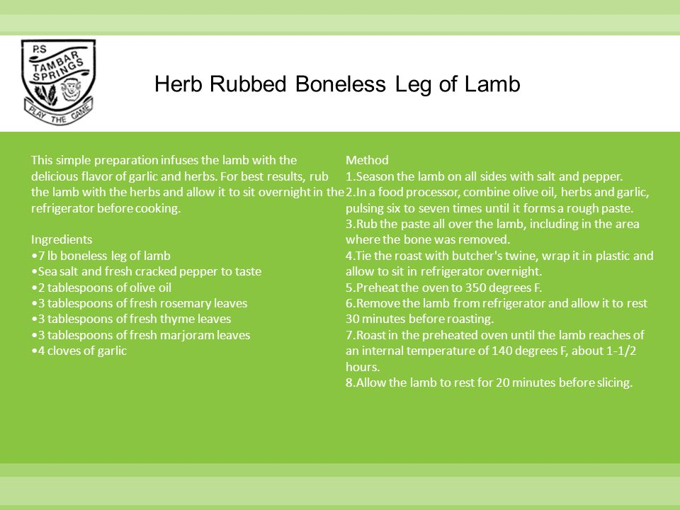 Herb Rubbed Boneless Leg of Lamb This simple preparation infuses the lamb with the delicious flavor of garlic and herbs. For best results, rub the lam