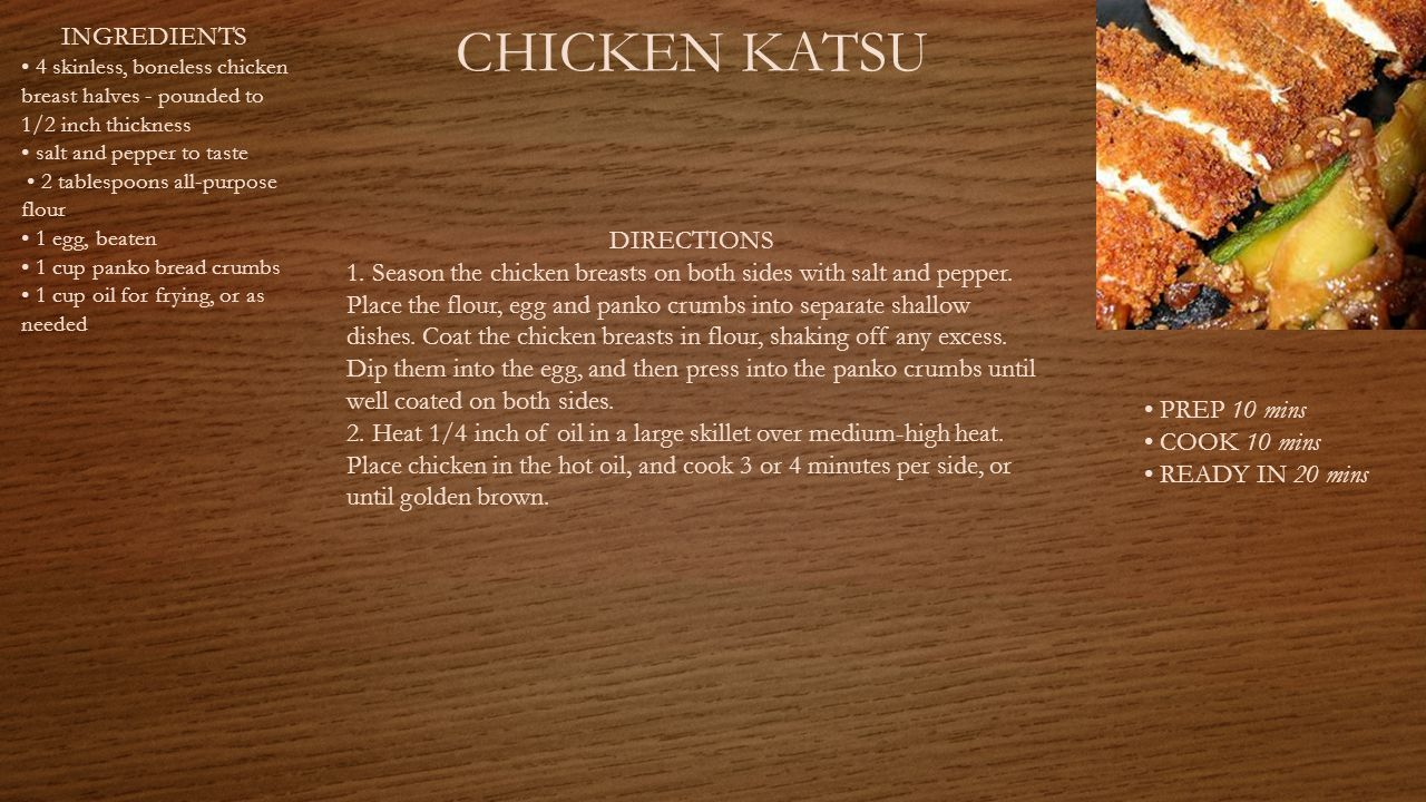CHICKEN KATSU PREP 10 mins COOK 10 mins READY IN 20 mins INGREDIENTS 4 skinless, boneless chicken breast halves - pounded to 1/2 inch thickness salt and pepper to taste 2 tablespoons all-purpose flour 1 egg, beaten 1 cup panko bread crumbs 1 cup oil for frying, or as needed DIRECTIONS 1.
