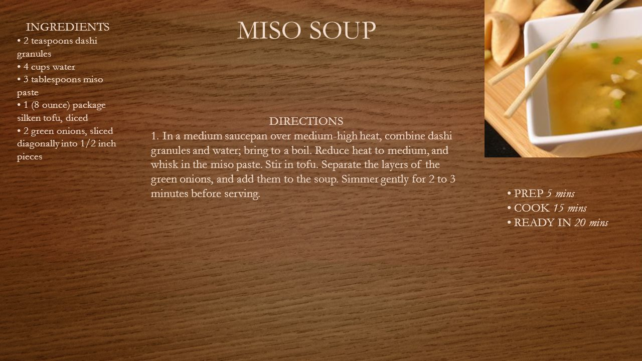 MISO SOUP INGREDIENTS 2 teaspoons dashi granules 4 cups water 3 tablespoons miso paste 1 (8 ounce) package silken tofu, diced 2 green onions, sliced diagonally into 1/2 inch pieces PREP 5 mins COOK 15 mins READY IN 20 mins DIRECTIONS 1.