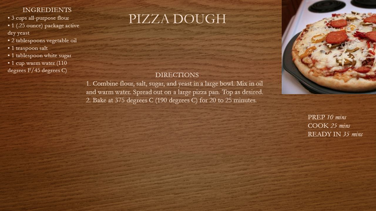 PIZZA DOUGH PREP 10 mins COOK 25 mins READY IN 35 mins INGREDIENTS 3 cups all-purpose flour 1 (.25 ounce) package active dry yeast 2 tablespoons vegetable oil 1 teaspoon salt 1 tablespoon white sugar 1 cup warm water (110 degrees F/45 degrees C) DIRECTIONS 1.