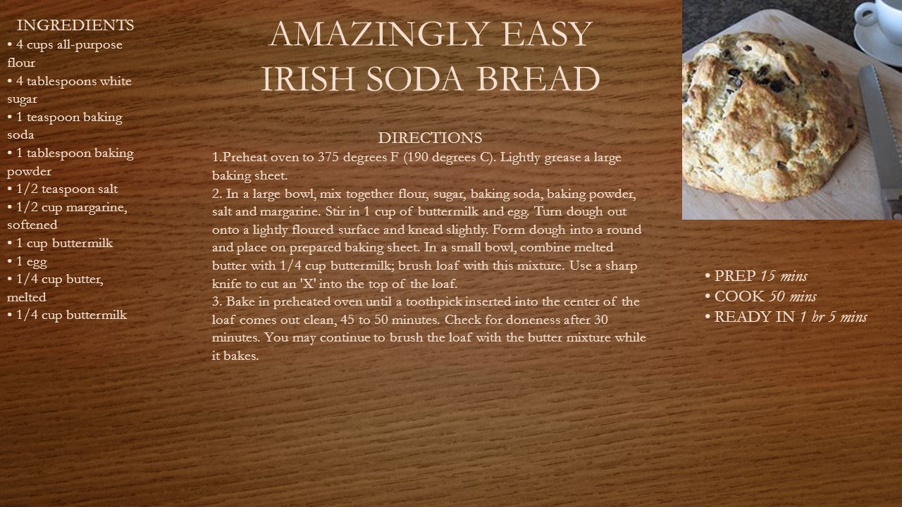 AMAZINGLY EASY IRISH SODA BREAD PREP 15 mins COOK 50 mins READY IN 1 hr 5 mins INGREDIENTS 4 cups all-purpose flour 4 tablespoons white sugar 1 teaspoon baking soda 1 tablespoon baking powder 1/2 teaspoon salt 1/2 cup margarine, softened 1 cup buttermilk 1 egg 1/4 cup butter, melted 1/4 cup buttermilk DIRECTIONS 1.Preheat oven to 375 degrees F (190 degrees C).