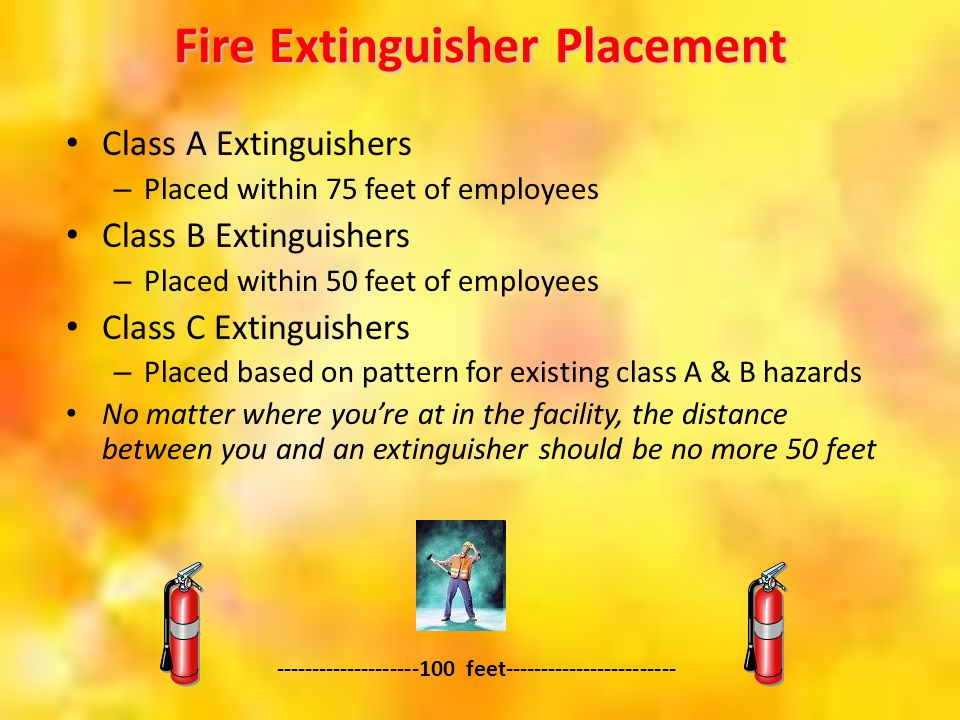 Fire Extinguisher Placement Class A Extinguishers – Placed within 75 feet of employees Class B Extinguishers – Placed within 50 feet of employees Clas