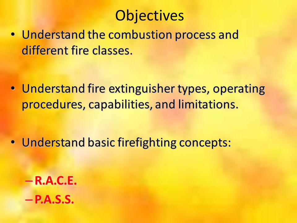 Objectives Understand the combustion process and different fire classes. Understand the combustion process and different fire classes. Understand fire