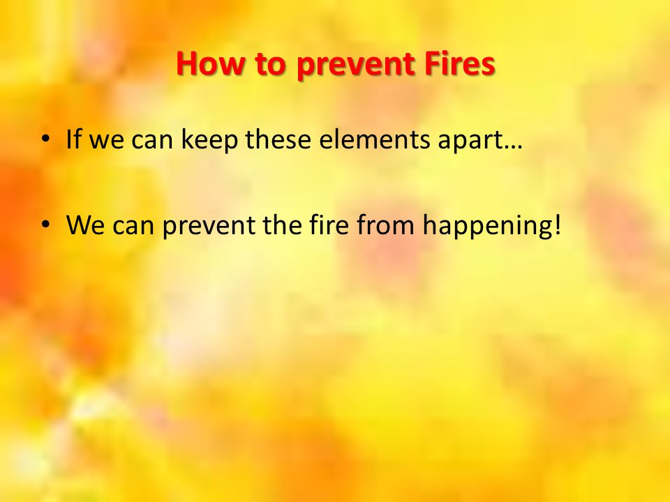 How to prevent Fires If we can keep these elements apart… We can prevent the fire from happening!