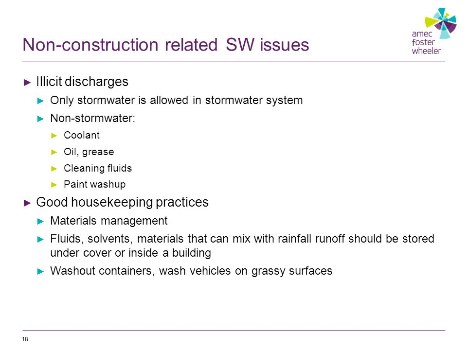 Non-construction related SW issues ► Illicit discharges ► Only stormwater is allowed in stormwater system ► Non-stormwater: ► Coolant ► Oil, grease ► Cleaning fluids ► Paint washup ► Good housekeeping practices ► Materials management ► Fluids, solvents, materials that can mix with rainfall runoff should be stored under cover or inside a building ► Washout containers, wash vehicles on grassy surfaces 18