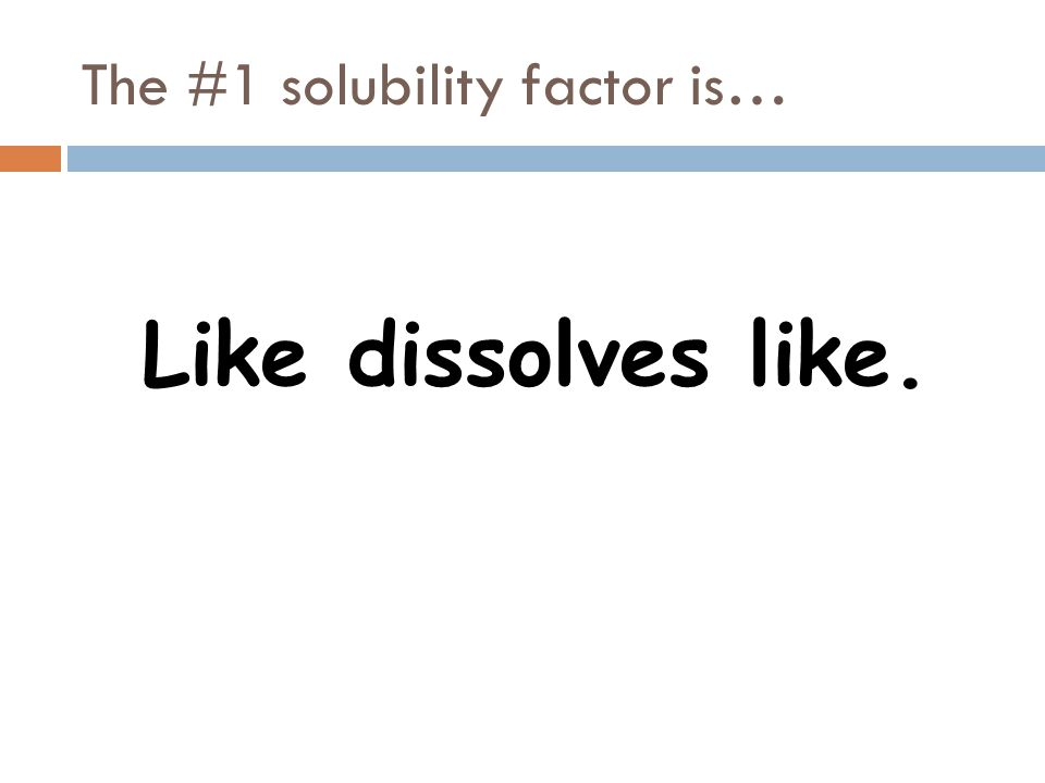 The #1 solubility factor is… Like dissolves like.