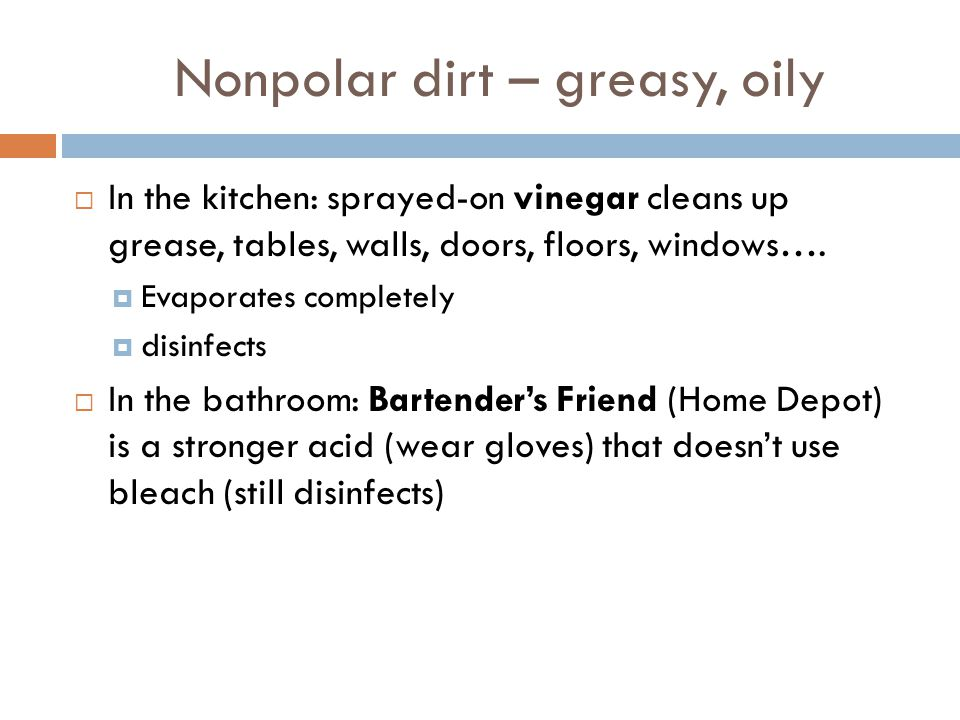 Nonpolar dirt – greasy, oily  In the kitchen: sprayed-on vinegar cleans up grease, tables, walls, doors, floors, windows….