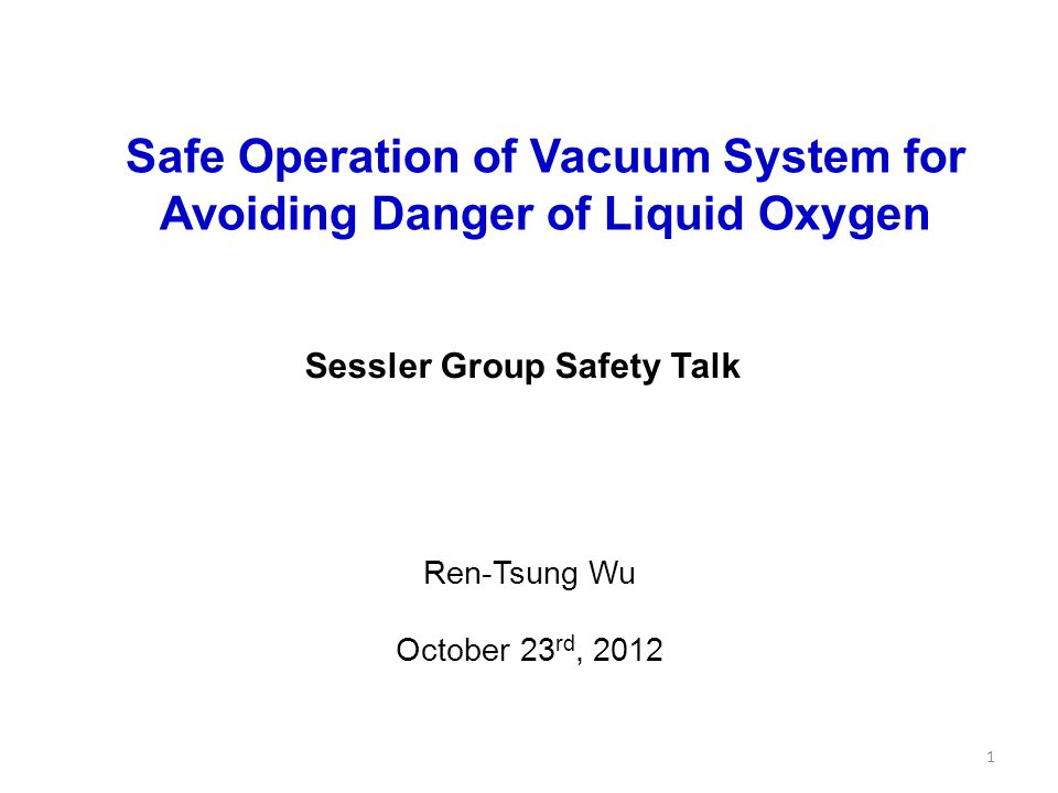 Sessler Group Safety Talk Safe Operation of Vacuum System for Avoiding Danger of Liquid Oxygen Ren-Tsung Wu October 23 rd, 2012 1