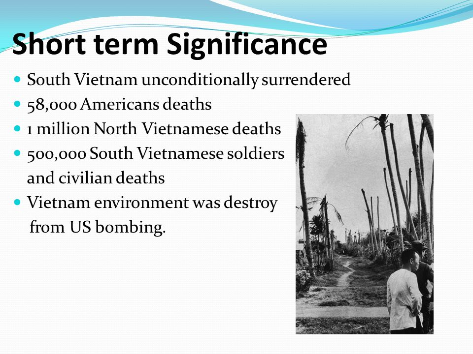 Short term Significance South Vietnam unconditionally surrendered 58,000 Americans deaths 1 million North Vietnamese deaths 500,000 South Vietnamese soldiers and civilian deaths Vietnam environment was destroy from US bombing.