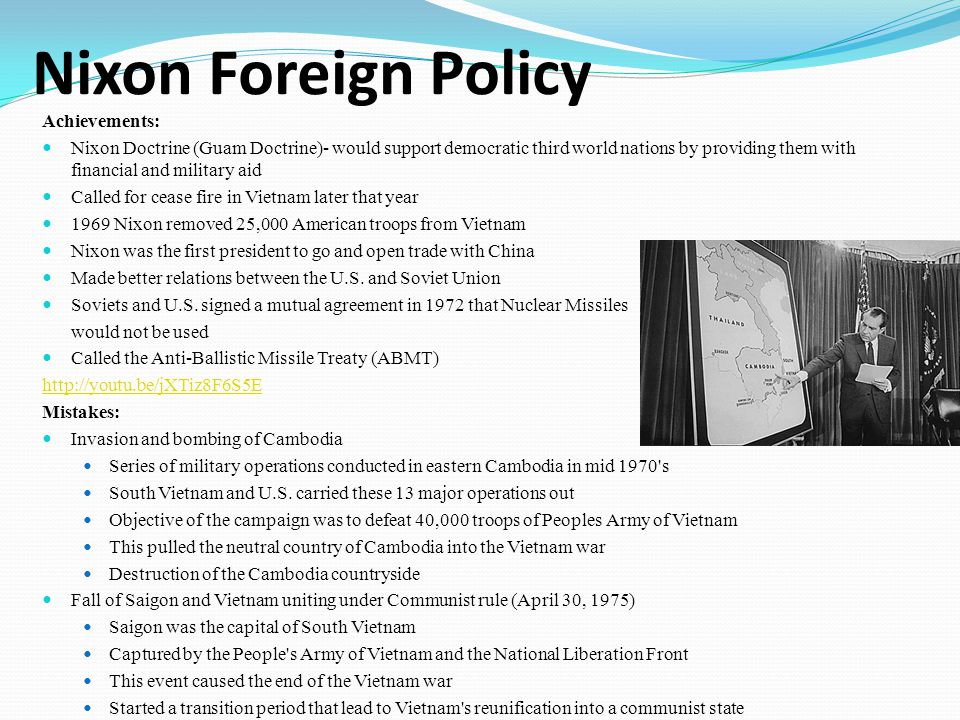 Nixon Foreign Policy Achievements: Nixon Doctrine (Guam Doctrine)- would support democratic third world nations by providing them with financial and military aid Called for cease fire in Vietnam later that year 1969 Nixon removed 25,000 American troops from Vietnam Nixon was the first president to go and open trade with China Made better relations between the U.S.