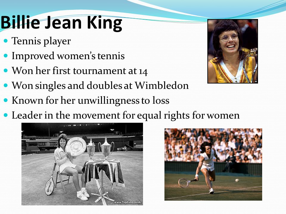 Billie Jean King Tennis player Improved women's tennis Won her first tournament at 14 Won singles and doubles at Wimbledon Known for her unwillingness to loss Leader in the movement for equal rights for women