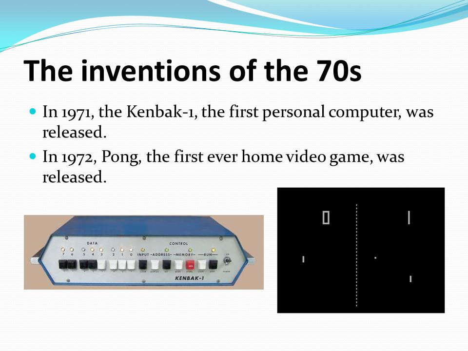 The inventions of the 70s In 1971, the Kenbak-1, the first personal computer, was released.