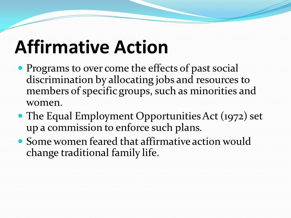 Affirmative Action Programs to over come the effects of past social discrimination by allocating jobs and resources to members of specific groups, such as minorities and women.