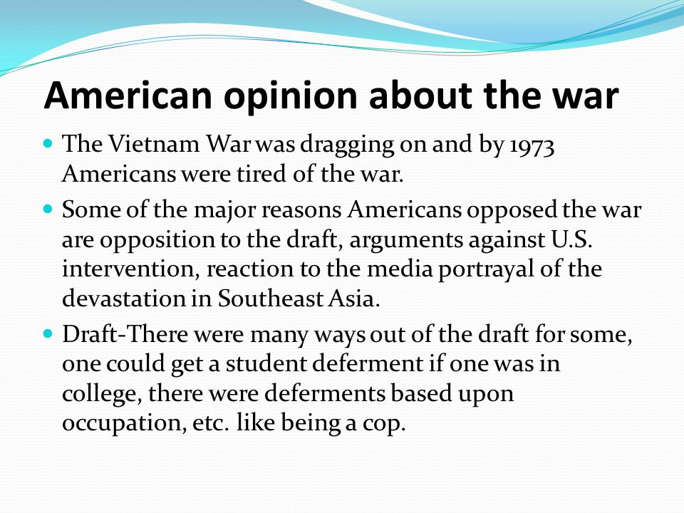 American Opinion Other issues that influenced the American opinion opposition to chemical warfare, high death tolls, no country has the right to interfere in the government of another, the enemy continuing to fight, a large number of South Vietnamese that had joined the Vietcong, and the invasion of Cambodia.