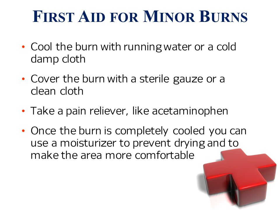 Cool the burn with running water or a cold damp cloth Cover the burn with a sterile gauze or a clean cloth Take a pain reliever, like acetaminophen Once the burn is completely cooled you can use a moisturizer to prevent drying and to make the area more comfortable F IRST A ID FOR M INOR B URNS