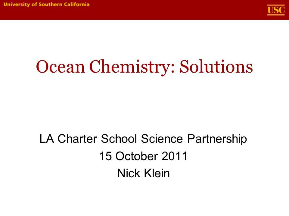 Ocean Chemistry: Solutions LA Charter School Science Partnership 15 October 2011 Nick Klein