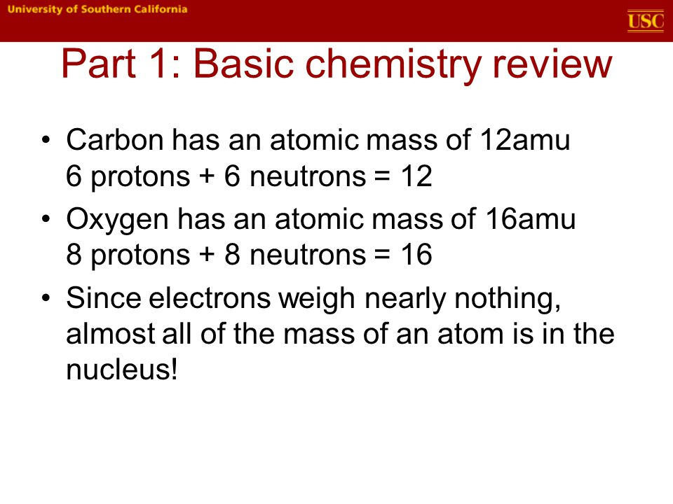Carbon has an atomic mass of 12amu 6 protons + 6 neutrons = 12 Oxygen has an atomic mass of 16amu 8 protons + 8 neutrons = 16 Since electrons weigh nearly nothing, almost all of the mass of an atom is in the nucleus!