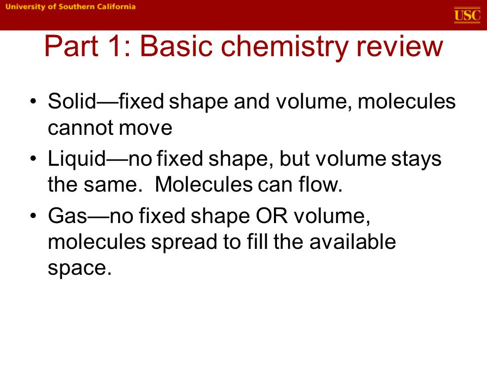 Part 1: Basic chemistry review Solid—fixed shape and volume, molecules cannot move Liquid—no fixed shape, but volume stays the same.