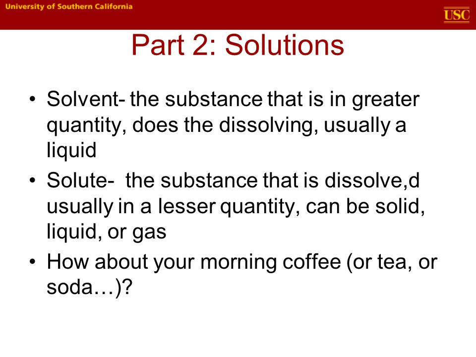 Part 2: Solutions Solvent- the substance that is in greater quantity, does the dissolving, usually a liquid Solute- the substance that is dissolve,d usually in a lesser quantity, can be solid, liquid, or gas How about your morning coffee (or tea, or soda…)