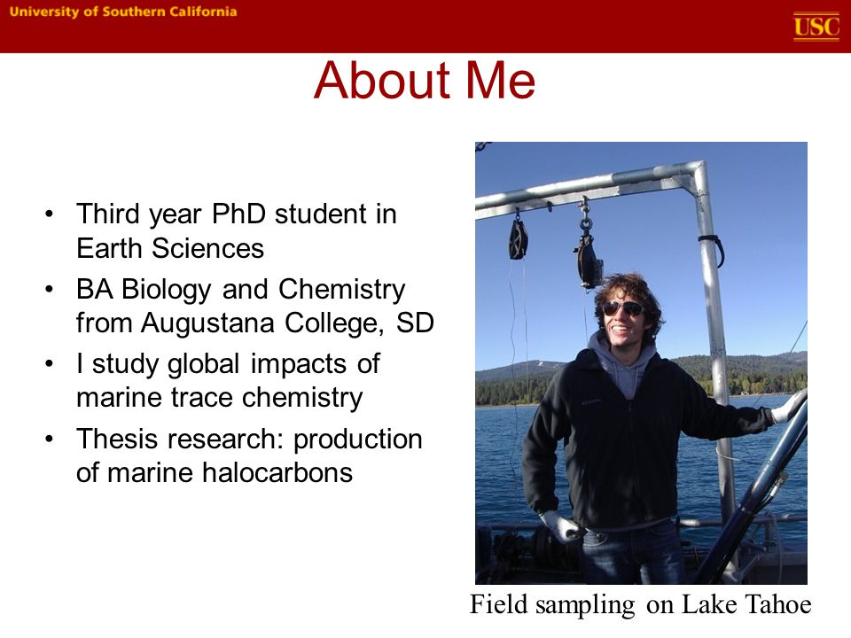 About Me Third year PhD student in Earth Sciences BA Biology and Chemistry from Augustana College, SD I study global impacts of marine trace chemistry Thesis research: production of marine halocarbons Field sampling on Lake Tahoe