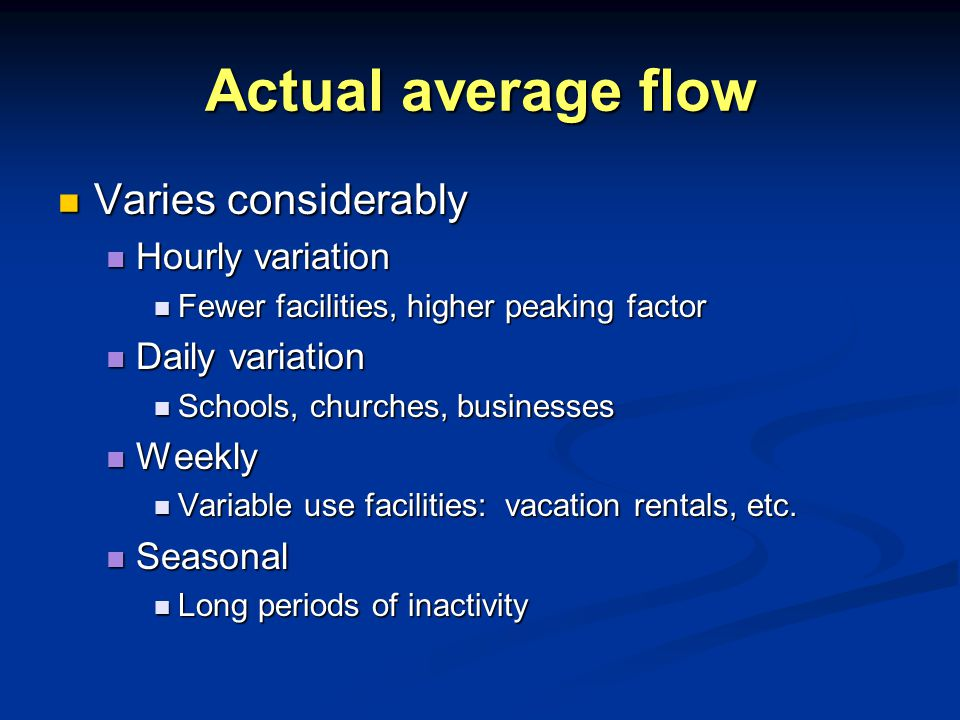 Actual average flow Varies considerably Varies considerably Hourly variation Hourly variation Fewer facilities, higher peaking factor Fewer facilities, higher peaking factor Daily variation Daily variation Schools, churches, businesses Schools, churches, businesses Weekly Weekly Variable use facilities: vacation rentals, etc.