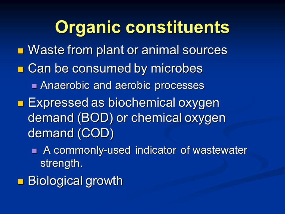Organic constituents Waste from plant or animal sources Waste from plant or animal sources Can be consumed by microbes Can be consumed by microbes Anaerobic and aerobic processes Anaerobic and aerobic processes Expressed as biochemical oxygen demand (BOD) or chemical oxygen demand (COD) Expressed as biochemical oxygen demand (BOD) or chemical oxygen demand (COD) A commonly-used indicator of wastewater strength.