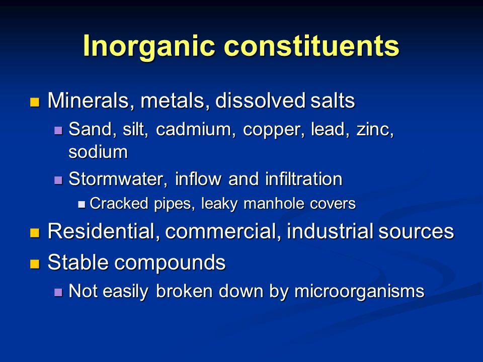 Inorganic constituents Minerals, metals, dissolved salts Minerals, metals, dissolved salts Sand, silt, cadmium, copper, lead, zinc, sodium Sand, silt, cadmium, copper, lead, zinc, sodium Stormwater, inflow and infiltration Stormwater, inflow and infiltration Cracked pipes, leaky manhole covers Cracked pipes, leaky manhole covers Residential, commercial, industrial sources Residential, commercial, industrial sources Stable compounds Stable compounds Not easily broken down by microorganisms Not easily broken down by microorganisms
