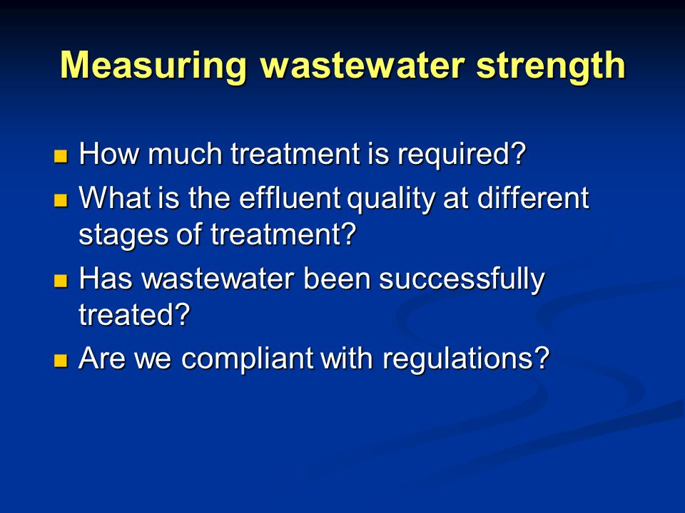 Measuring wastewater strength How much treatment is required.