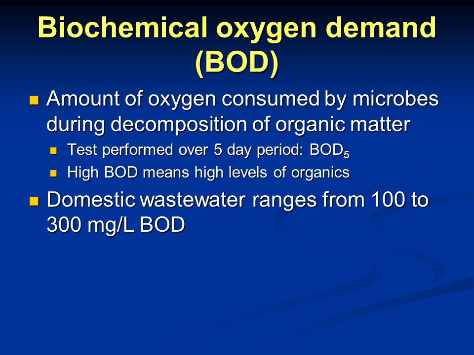 Biochemical oxygen demand (BOD) Amount of oxygen consumed by microbes during decomposition of organic matter Amount of oxygen consumed by microbes during decomposition of organic matter Test performed over 5 day period: BOD 5 Test performed over 5 day period: BOD 5 High BOD means high levels of organics High BOD means high levels of organics Domestic wastewater ranges from 100 to 300 mg/L BOD Domestic wastewater ranges from 100 to 300 mg/L BOD