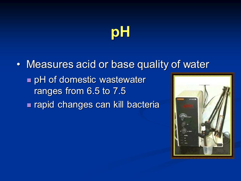 pH pH of domestic wastewater ranges from 6.5 to 7.5 pH of domestic wastewater ranges from 6.5 to 7.5 rapid changes can kill bacteria rapid changes can kill bacteria Measures acid or base quality of water Measures acid or base quality of water