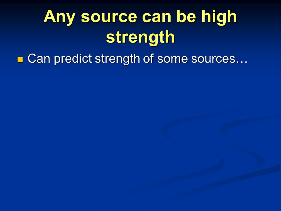 Any source can be high strength Can predict strength of some sources… Can predict strength of some sources…