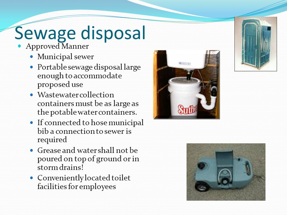 Sewage disposal Approved Manner Municipal sewer Portable sewage disposal large enough to accommodate proposed use Wastewater collection containers must be as large as the potable water containers.