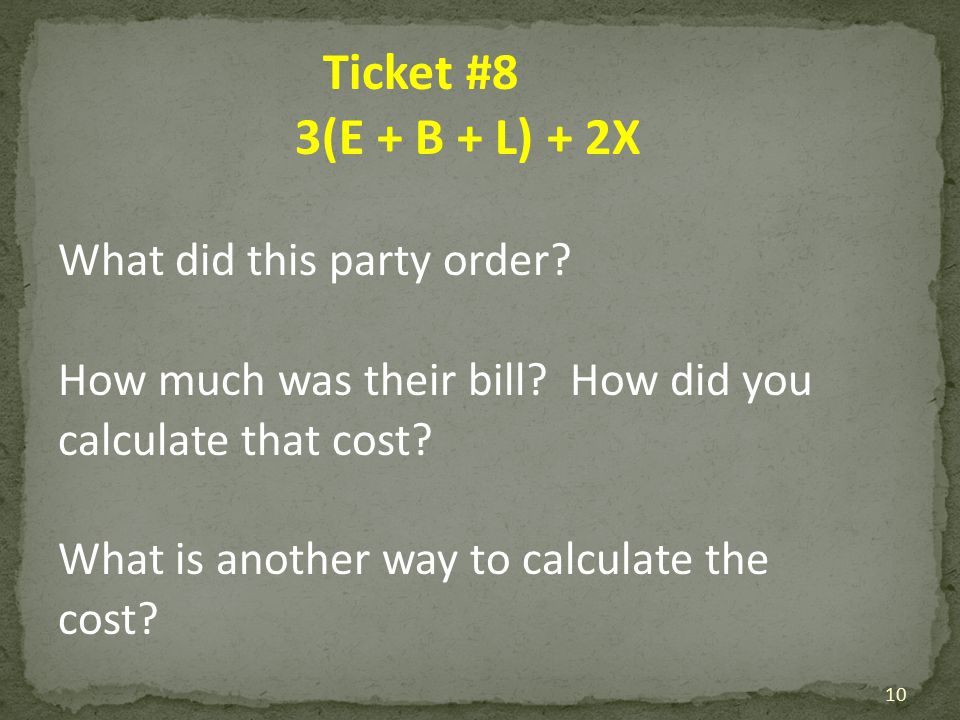 Ticket #8 3(E + B + L) + 2X What did this party order? How much was their bill? How did you calculate that cost? What is another way to calculate the